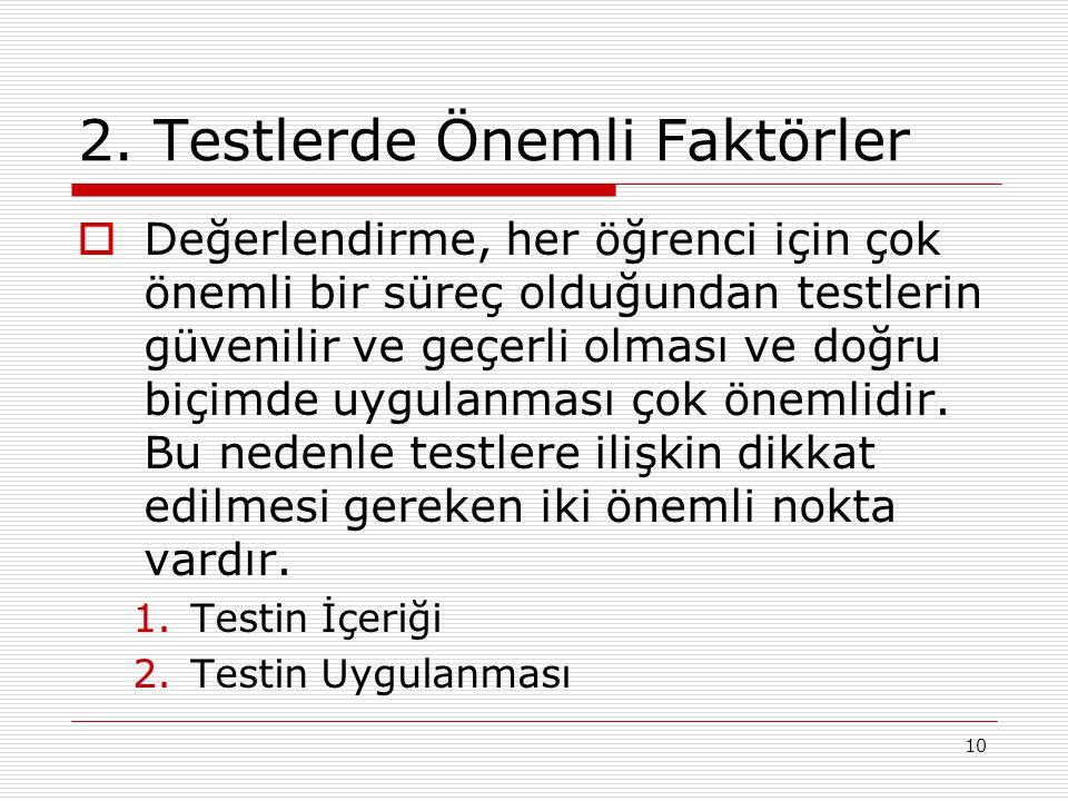 10 2. Testlerde Önemli Faktörler  Değerlendirme, her öğrenci için çok önemli bir süreç olduğundan testlerin güvenilir ve geçerli olması ve doğru biçi