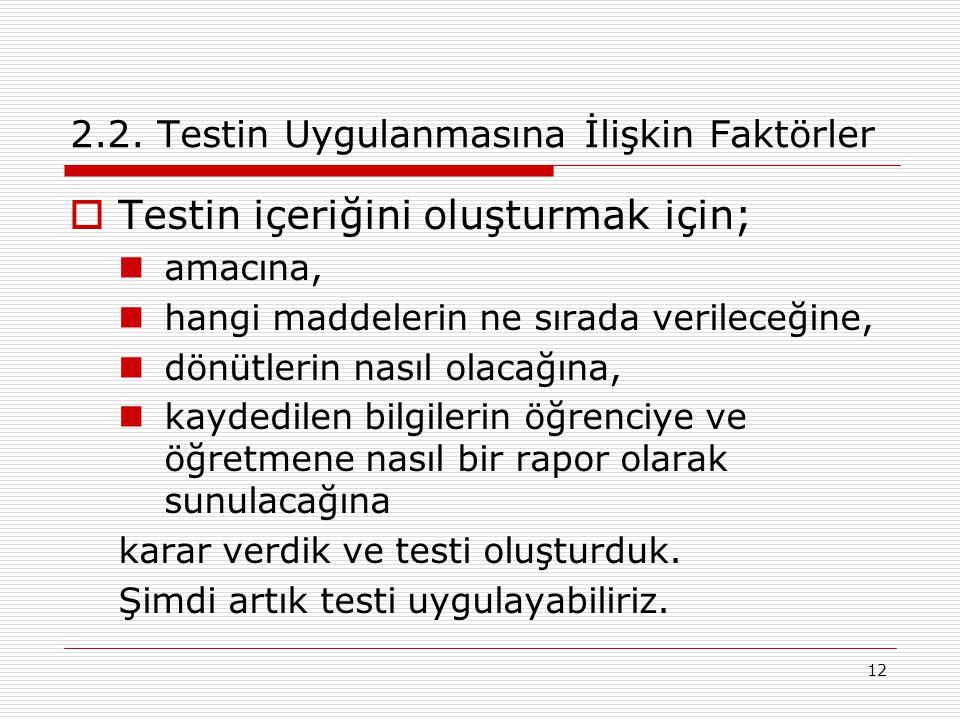 12 2.2. Testin Uygulanmasına İlişkin Faktörler  Testin içeriğini oluşturmak için; amacına, hangi maddelerin ne sırada verileceğine, dönütlerin nasıl