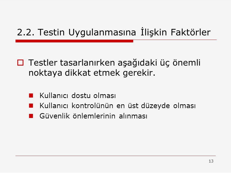 13 2.2. Testin Uygulanmasına İlişkin Faktörler  Testler tasarlanırken aşağıdaki üç önemli noktaya dikkat etmek gerekir. Kullanıcı dostu olması Kullan