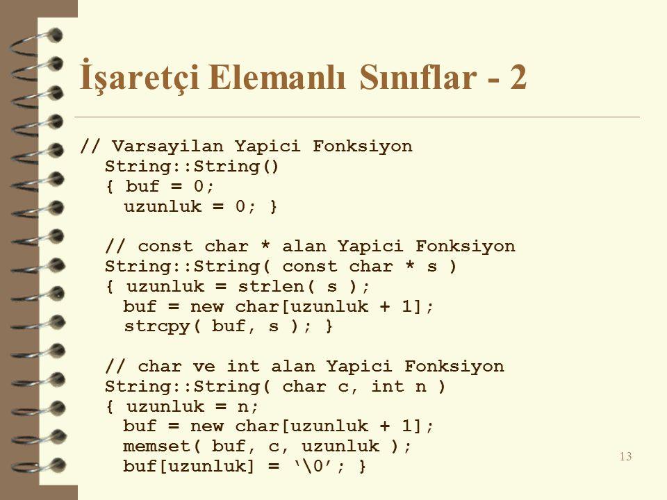 İşaretçi Elemanlı Sınıflar - 2 // Varsayilan Yapici Fonksiyon String::String() { buf = 0; uzunluk = 0; } // const char * alan Yapici Fonksiyon String::String( const char * s ) { uzunluk = strlen( s ); buf = new char[uzunluk + 1]; strcpy( buf, s ); } // char ve int alan Yapici Fonksiyon String::String( char c, int n ) { uzunluk = n; buf = new char[uzunluk + 1]; memset( buf, c, uzunluk ); buf[uzunluk] = '\0'; } 13
