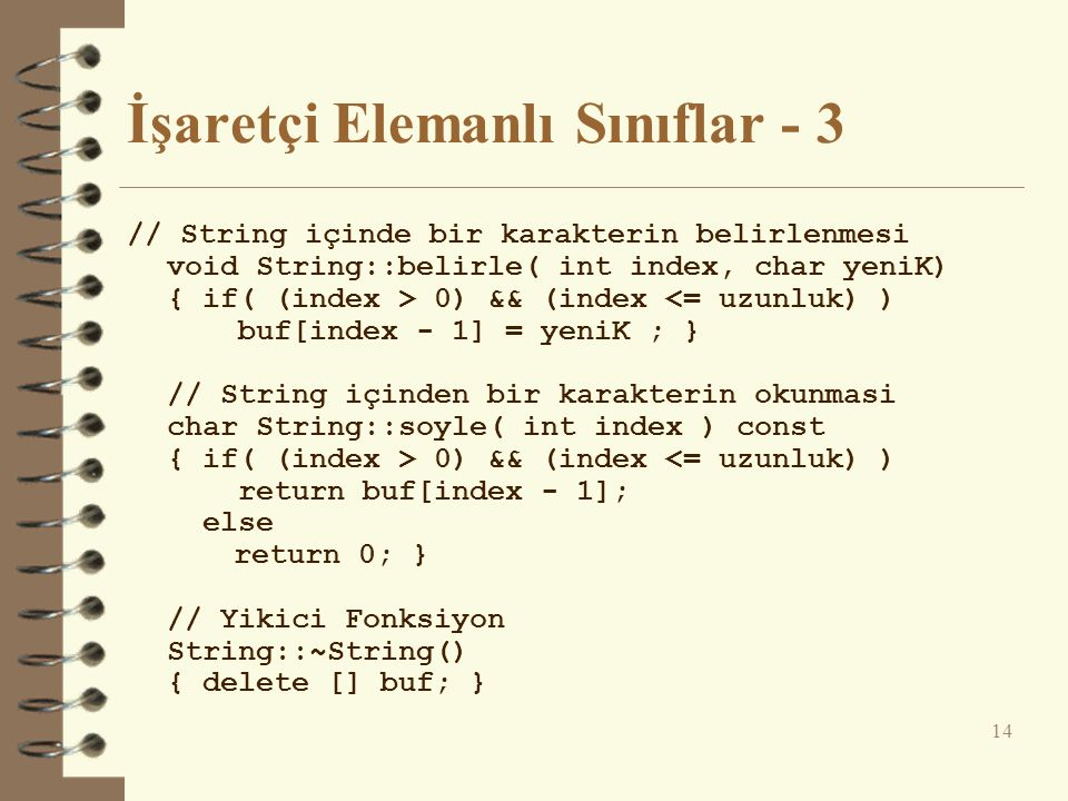 İşaretçi Elemanlı Sınıflar - 3 // String içinde bir karakterin belirlenmesi void String::belirle( int index, char yeniK) { if( (index > 0) && (index <= uzunluk) ) buf[index - 1] = yeniK ; } // String içinden bir karakterin okunmasi char String::soyle( int index ) const { if( (index > 0) && (index <= uzunluk) ) return buf[index - 1]; else return 0; } // Yikici Fonksiyon String::~String() { delete [] buf; } 14
