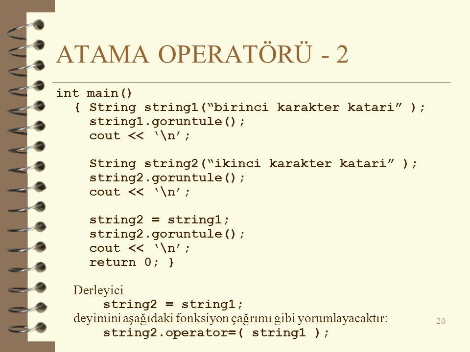 ATAMA OPERATÖRÜ - 2 int main() { String string1( birinci karakter katari ); string1.goruntule(); cout << '\n'; String string2( ikinci karakter katari ); string2.goruntule(); cout << '\n'; string2 = string1; string2.goruntule(); cout << '\n'; return 0; } Derleyici string2 = string1; deyimini aşağıdaki fonksiyon çağrımı gibi yorumlayacaktır: string2.operator=( string1 ); 20