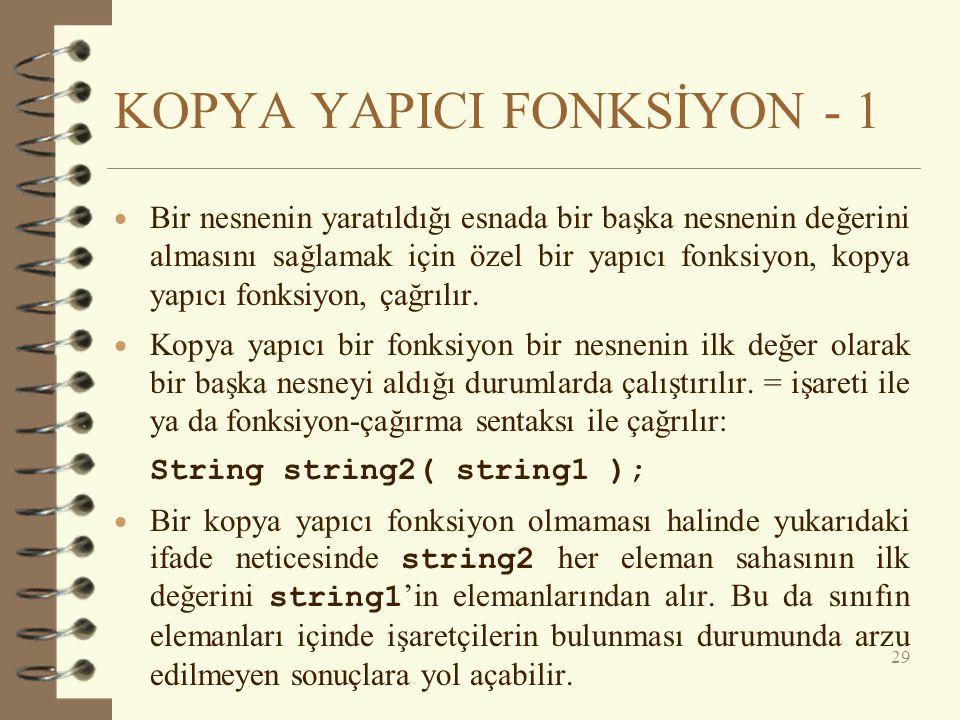 KOPYA YAPICI FONKSİYON - 1  Bir nesnenin yaratıldığı esnada bir başka nesnenin değerini almasını sağlamak için özel bir yapıcı fonksiyon, kopya yapıcı fonksiyon, çağrılır.