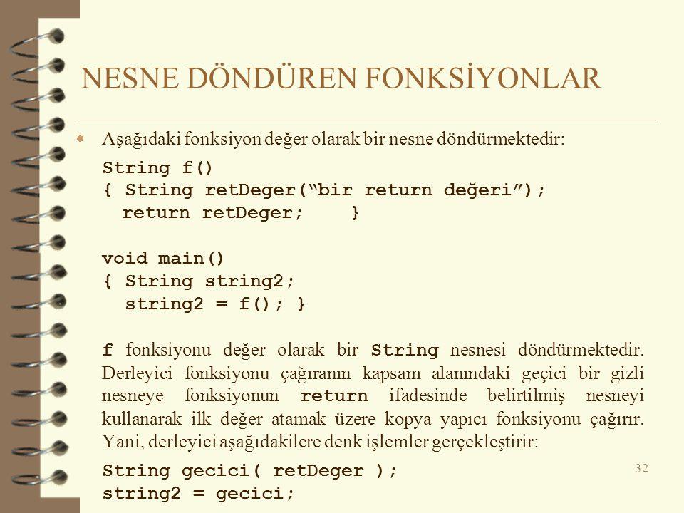 NESNE DÖNDÜREN FONKSİYONLAR  Aşağıdaki fonksiyon değer olarak bir nesne döndürmektedir: String f() { String retDeger( bir return değeri ); return retDeger;} void main() { String string2; string2 = f(); } f fonksiyonu değer olarak bir String nesnesi döndürmektedir.