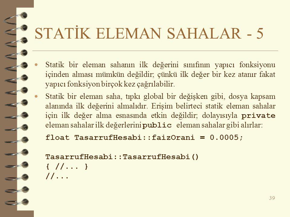 STATİK ELEMAN SAHALAR - 5  Statik bir eleman sahanın ilk değerini sınıfının yapıcı fonksiyonu içinden alması mümkün değildir; çünkü ilk değer bir kez atanır fakat yapıcı fonksiyon birçok kez çağrılabilir.