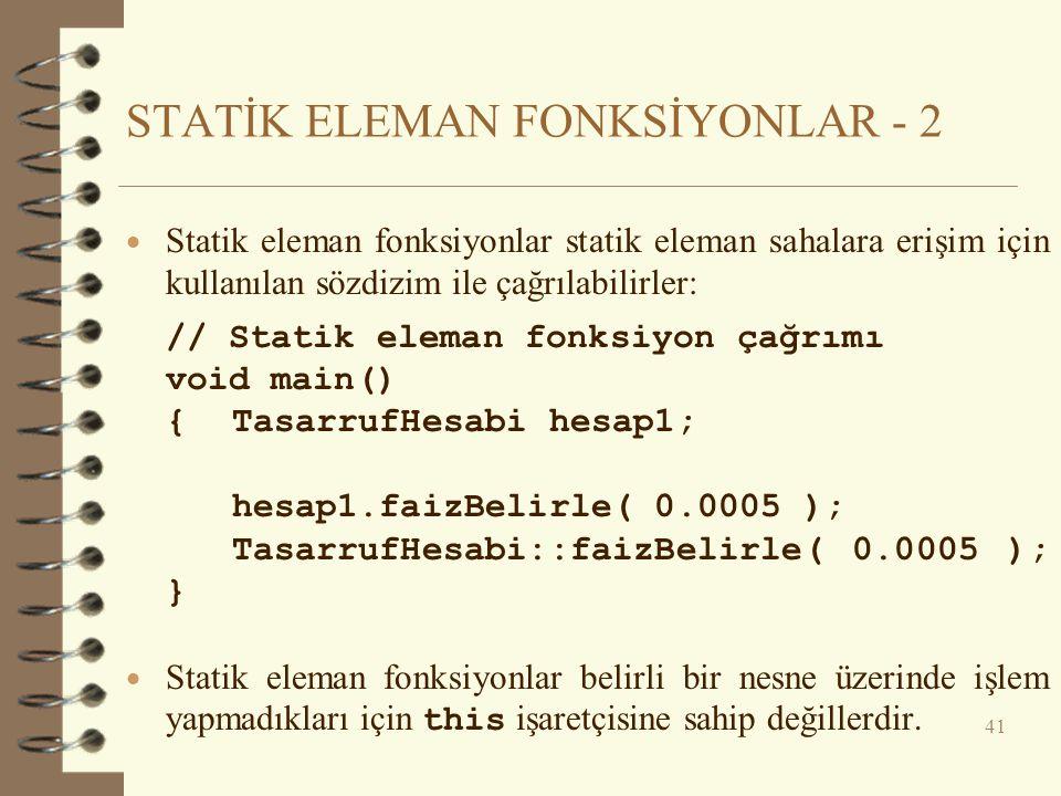 STATİK ELEMAN FONKSİYONLAR - 2  Statik eleman fonksiyonlar statik eleman sahalara erişim için kullanılan sözdizim ile çağrılabilirler: // Statik eleman fonksiyon çağrımı void main() {TasarrufHesabi hesap1; hesap1.faizBelirle( 0.0005 ); TasarrufHesabi::faizBelirle( 0.0005 ); }  Statik eleman fonksiyonlar belirli bir nesne üzerinde işlem yapmadıkları için this işaretçisine sahip değillerdir.