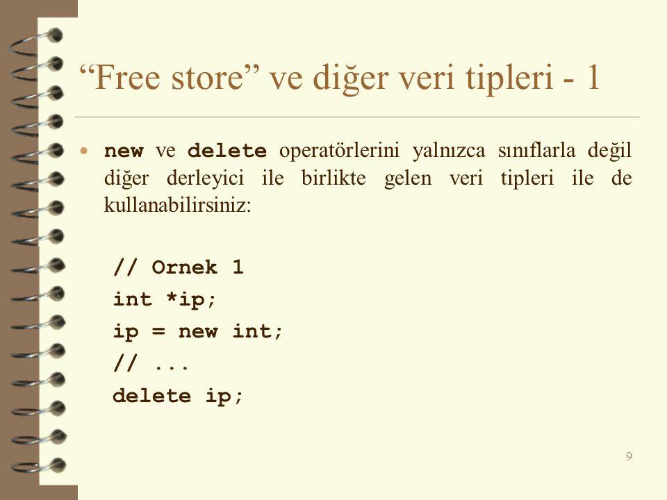 Free store ve diğer veri tipleri - 1  new ve delete operatörlerini yalnızca sınıflarla değil diğer derleyici ile birlikte gelen veri tipleri ile de kullanabilirsiniz: // Ornek 1 int *ip; ip = new int; //...