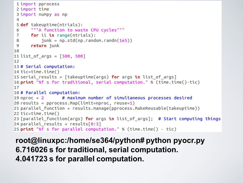 root@linuxpc:/home/se364/python# python pyocr.py 6.716026 s for traditional, serial computation. 4.041723 s for parallel computation.