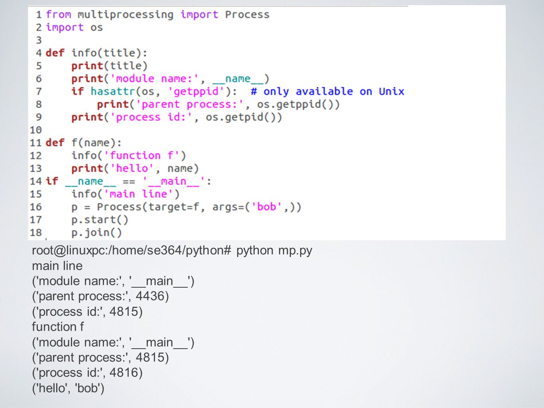 root@linuxpc:/home/se364/python# python mp.py main line ( module name: , __main__ ) ( parent process: , 4436) ( process id: , 4815) function f ( module name: , __main__ ) ( parent process: , 4815) ( process id: , 4816) ( hello , bob )