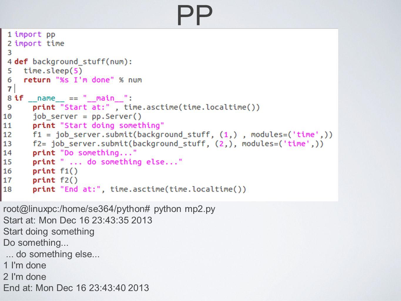 PP root@linuxpc:/home/se364/python# python mp2.py Start at: Mon Dec 16 23:43:35 2013 Start doing something Do something...... do something else... 1 I