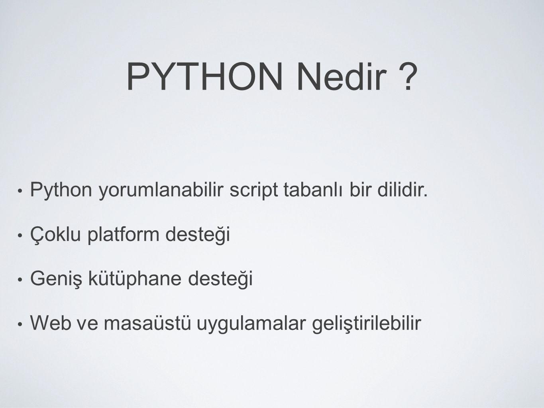 PYTHON Nedir ? Python yorumlanabilir script tabanlı bir dilidir. Çoklu platform desteği Geniş kütüphane desteği Web ve masaüstü uygulamalar geliştiril