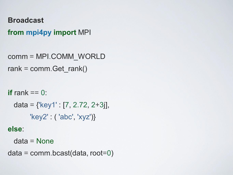 Broadcast from mpi4py import MPI comm = MPI.COMM_WORLD rank = comm.Get_rank() if rank == 0: data = { key1 : [7, 2.72, 2+3j], key2 : ( abc , xyz )} else: data = None data = comm.bcast(data, root=0)