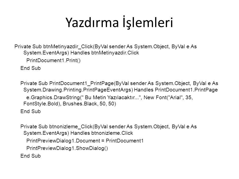 Yazdırma İşlemleri Private Sub btnMetinyazdir_Click(ByVal sender As System.Object, ByVal e As System.EventArgs) Handles btnMetinyazdir.Click PrintDocument1.Print() End Sub Private Sub PrintDocument1_PrintPage(ByVal sender As System.Object, ByVal e As System.Drawing.Printing.PrintPageEventArgs) Handles PrintDocument1.PrintPage e.Graphics.DrawString( Bu Metin Yazılacaktır... , New Font( Arial , 35, FontStyle.Bold), Brushes.Black, 50, 50) End Sub Private Sub btnonizleme_Click(ByVal sender As System.Object, ByVal e As System.EventArgs) Handles btnonizleme.Click PrintPreviewDialog1.Document = PrintDocument1 PrintPreviewDialog1.ShowDialog() End Sub
