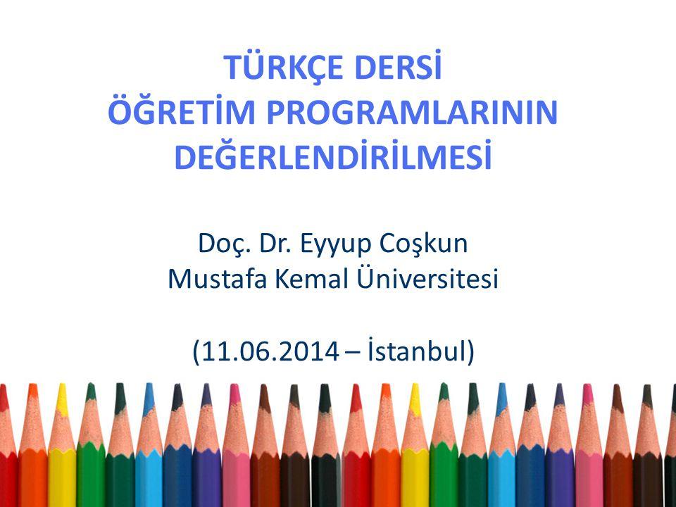 TÜRKÇE DERSİ ÖĞRETİM PROGRAMLARININ DEĞERLENDİRİLMESİ Doç. Dr. Eyyup Coşkun Mustafa Kemal Üniversitesi (11.06.2014 – İstanbul)