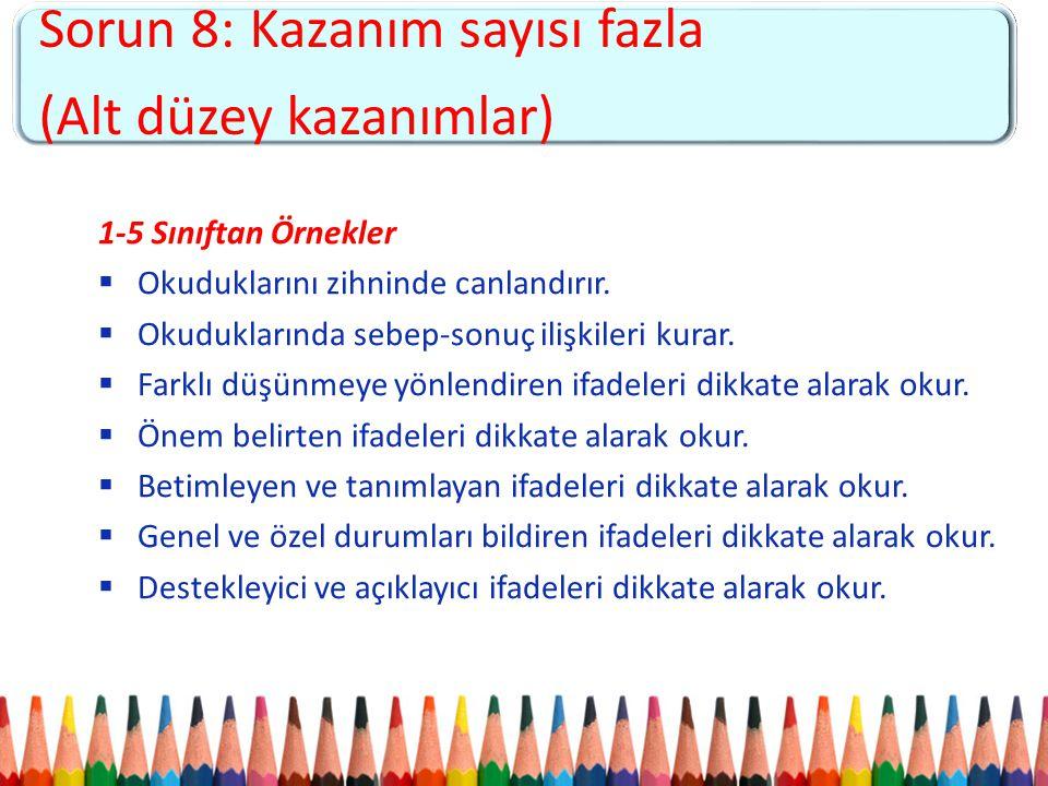 Sorun 5: Kademeler arası kopukluk ve 4+4+4 sistemine uyumsuzluk Sorun 8: Kazanım sayısı fazla (Alt düzey kazanımlar) 1-5 Sınıftan Örnekler  Okuduklar