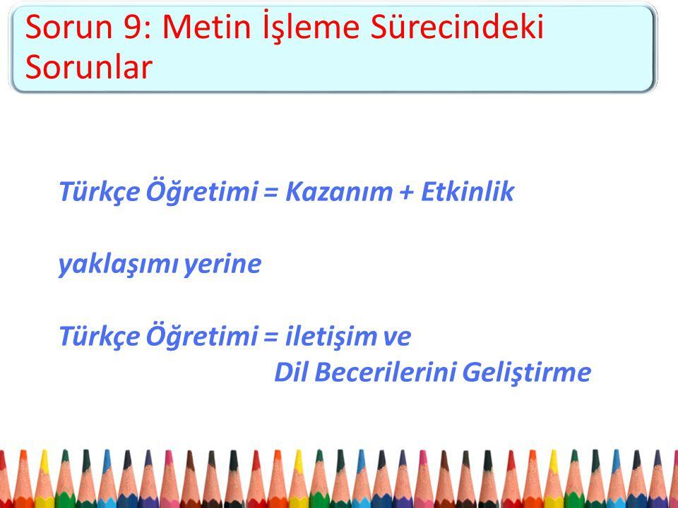 Sorun 5: Kademeler arası kopukluk ve 4+4+4 sistemine uyumsuzluk Sorun 9: Metin İşleme Sürecindeki Sorunlar Türkçe Öğretimi = Kazanım + Etkinlik yaklaş