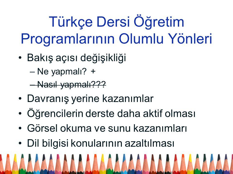 Türkçe Dersi Öğretim Programlarının Olumlu Yönleri Bakış açısı değişikliği –Ne yapmalı? + –Nasıl yapmalı??? Davranış yerine kazanımlar Öğrencilerin de