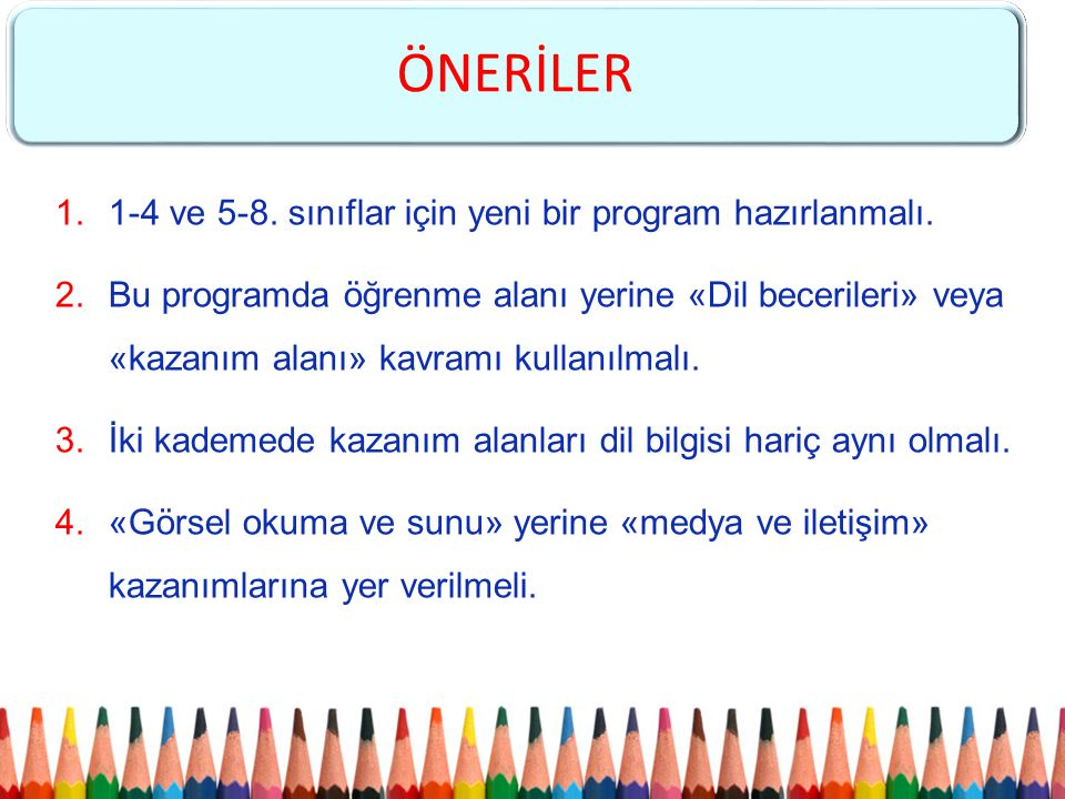 1.1-4 ve 5-8. sınıflar için yeni bir program hazırlanmalı. 2.Bu programda öğrenme alanı yerine «Dil becerileri» veya «kazanım alanı» kavramı kullanılm