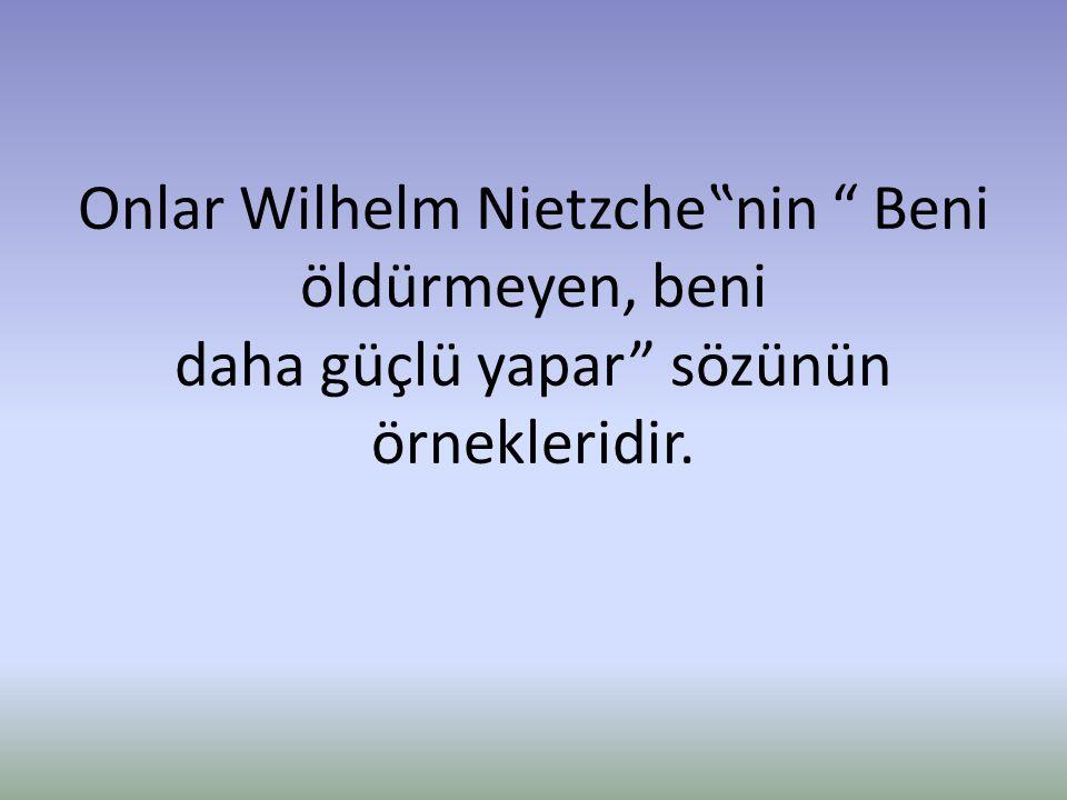 """Onlar Wilhelm Nietzche""""nin """" Beni öldürmeyen, beni daha güçlü yapar"""" sözünün örnekleridir."""
