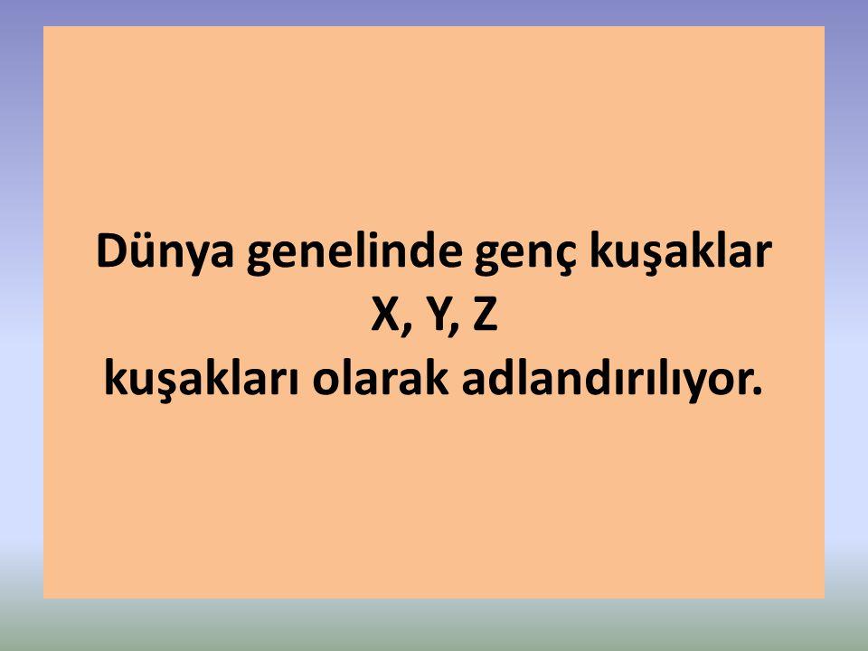 Dünya genelinde genç kuşaklar X, Y, Z kuşakları olarak adlandırılıyor.