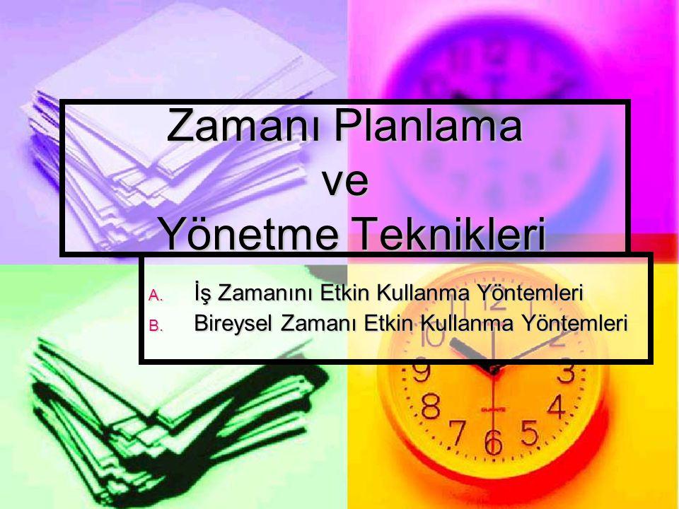 Zamanı Planlama ve Yönetme Teknikleri A. İş Zamanını Etkin Kullanma Yöntemleri B. Bireysel Zamanı Etkin Kullanma Yöntemleri