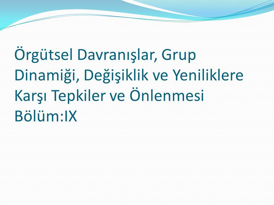 Örgütsel Davranışlar, Grup Dinamiği, Değişiklik ve Yeniliklere Karşı Tepkiler ve Önlenmesi Bölüm:IX