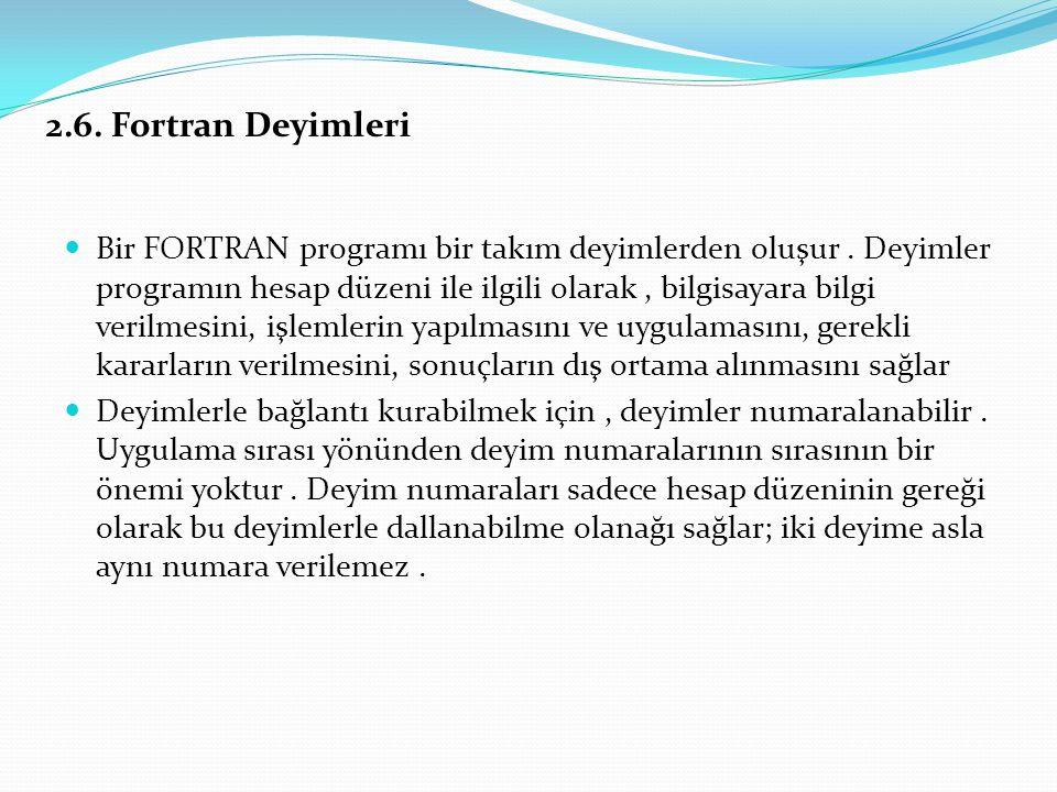 2.6. Fortran Deyimleri Bir FORTRAN programı bir takım deyimlerden oluşur. Deyimler programın hesap düzeni ile ilgili olarak, bilgisayara bilgi verilme