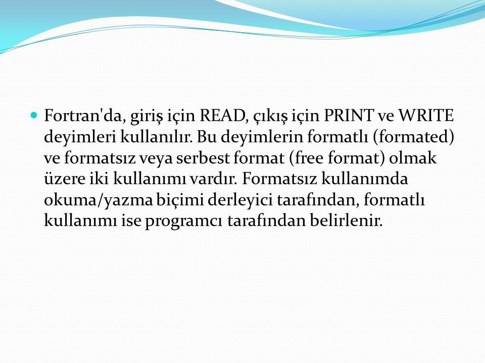Fortran'da, giriş için READ, çıkış için PRINT ve WRITE deyimleri kullanılır. Bu deyimlerin formatlı (formated) ve formatsız veya serbest format (free