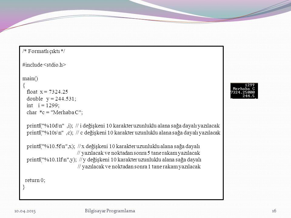 10.04.2015Bilgisayar Programlama16 /* Formatlı çıktı */ #include main() { float x = 7324.25 double y = 244.531; int i = 1299; char *c =