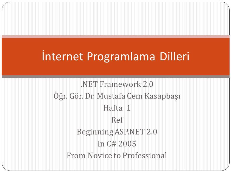 .NET Framework 2.0 Öğr. Gör. Dr. Mustafa Cem Kasapbaşı Hafta 1 Ref Beginning ASP.NET 2.0 in C# 2005 From Novice to Professional İnternet Programlama D