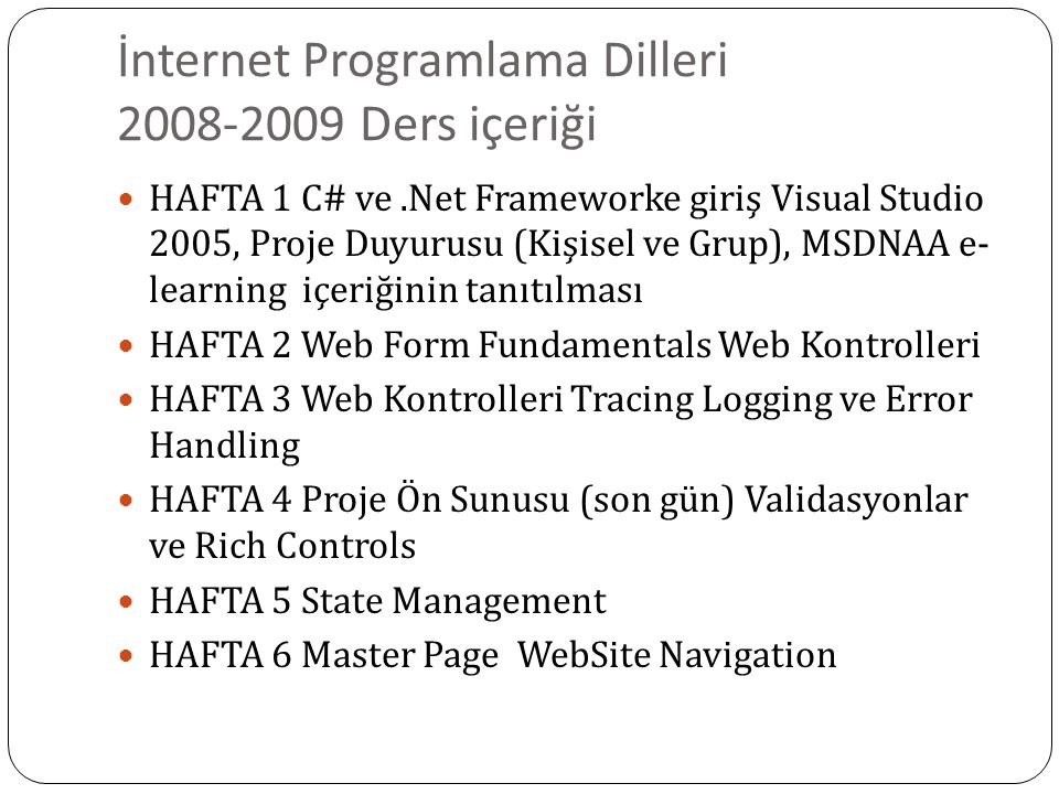 İnternet Programlama Dilleri 2008-2009 Ders içeriği HAFTA 1 C# ve.Net Frameworke giriş Visual Studio 2005, Proje Duyurusu (Kişisel ve Grup), MSDNAA e- learning içeriğinin tanıtılması HAFTA 2 Web Form Fundamentals Web Kontrolleri HAFTA 3 Web Kontrolleri Tracing Logging ve Error Handling HAFTA 4 Proje Ön Sunusu (son gün) Validasyonlar ve Rich Controls HAFTA 5 State Management HAFTA 6 Master Page WebSite Navigation