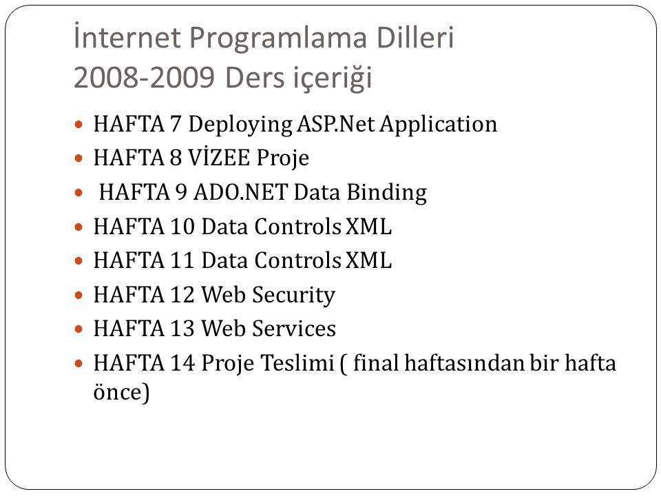 İnternet Programlama Dilleri 2008-2009 Ders içeriği HAFTA 7 Deploying ASP.Net Application HAFTA 8 VİZEE Proje HAFTA 9 ADO.NET Data Binding HAFTA 10 Data Controls XML HAFTA 11 Data Controls XML HAFTA 12 Web Security HAFTA 13 Web Services HAFTA 14 Proje Teslimi ( final haftasından bir hafta önce)