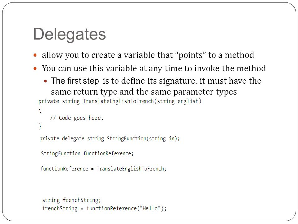Delegates allow you to create a variable that points to a method You can use this variable at any time to invoke the method The first step is to define its signature.