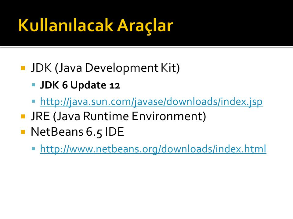  JDK (Java Development Kit)  JDK 6 Update 12  http://java.sun.com/javase/downloads/index.jsp http://java.sun.com/javase/downloads/index.jsp  JRE (