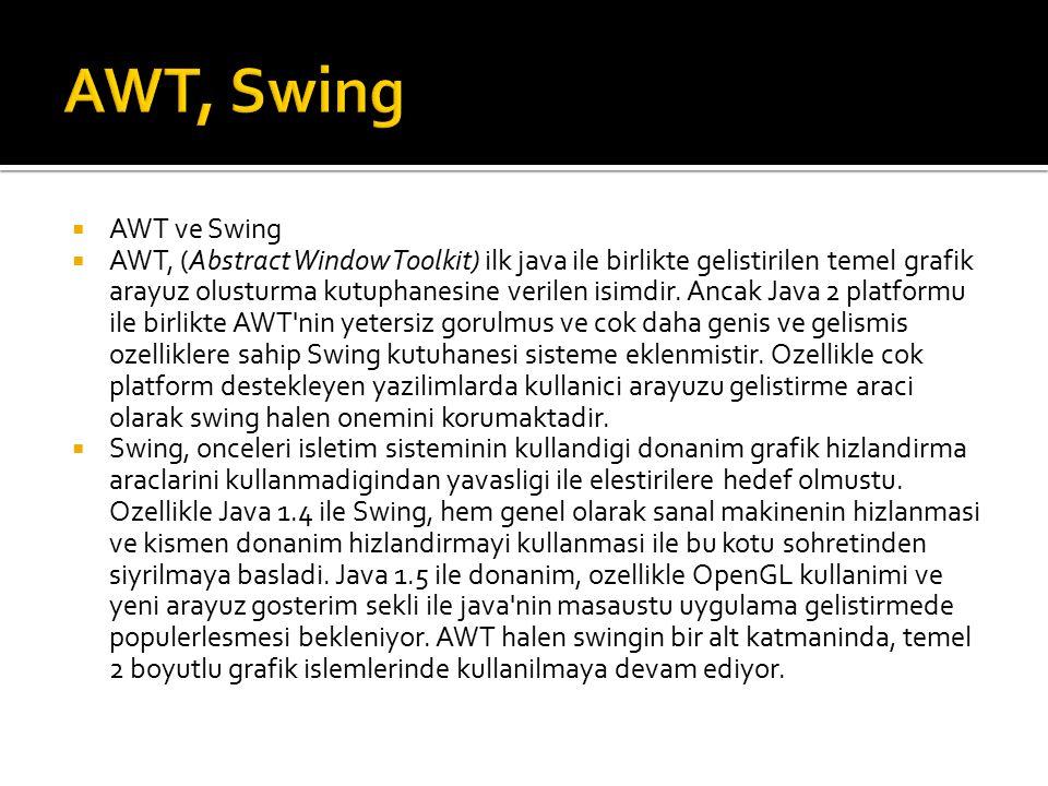  AWT ve Swing  AWT, (Abstract Window Toolkit) ilk java ile birlikte gelistirilen temel grafik arayuz olusturma kutuphanesine verilen isimdir.