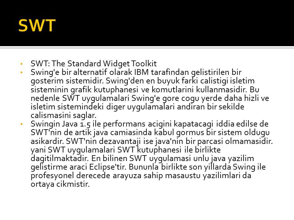 SWT: The Standard Widget Toolkit Swing e bir alternatif olarak IBM tarafindan gelistirilen bir gosterim sistemidir.