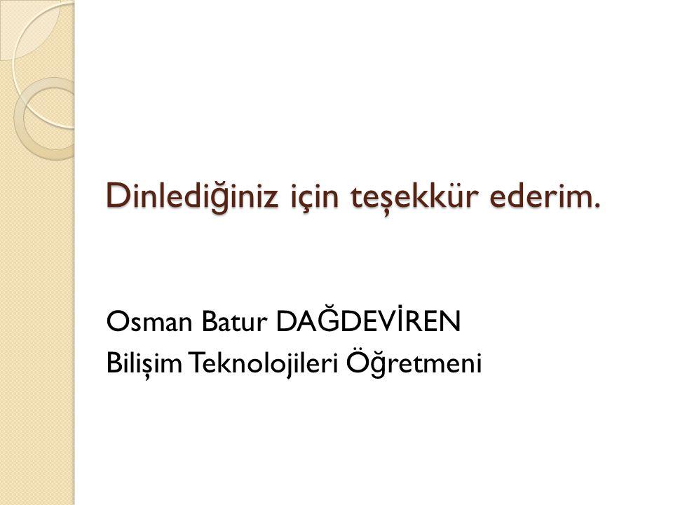 Dinledi ğ iniz için teşekkür ederim. Osman Batur DA Ğ DEV İ REN Bilişim Teknolojileri Ö ğ retmeni