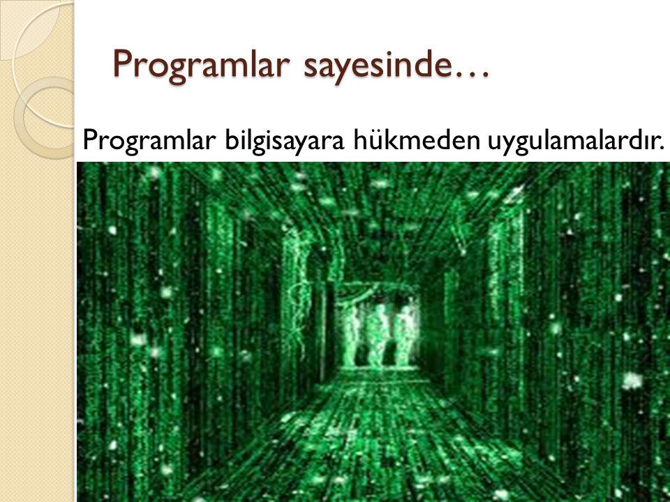 Programlar sayesinde… Programlar bilgisayara hükmeden uygulamalardır.