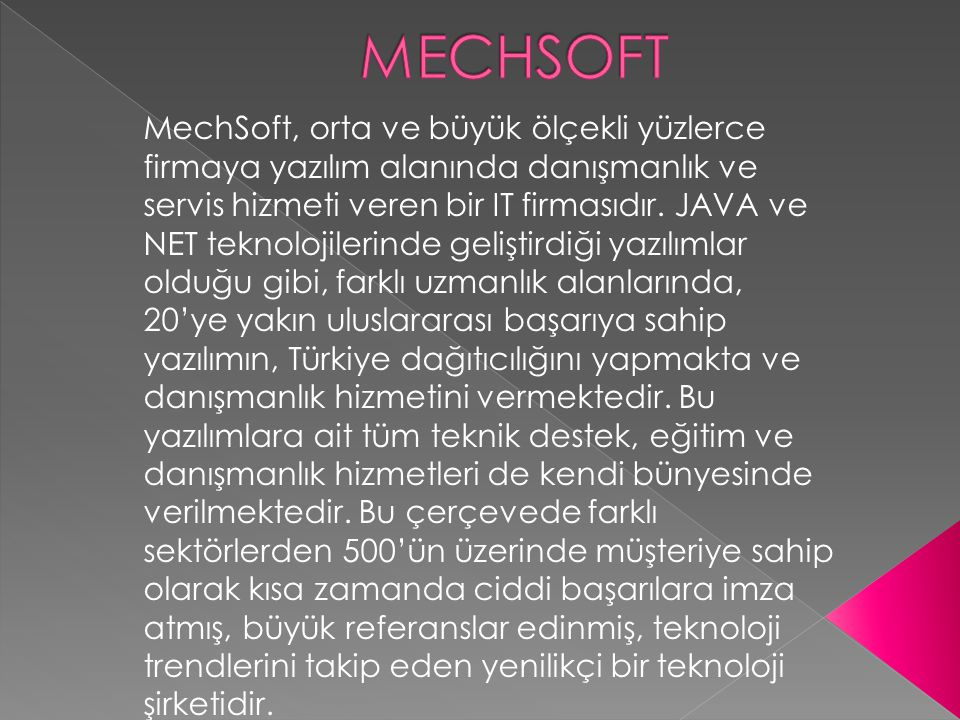 MechSoft, orta ve büyük ölçekli yüzlerce firmaya yazılım alanında danışmanlık ve servis hizmeti veren bir IT firmasıdır. JAVA ve NET teknolojilerinde