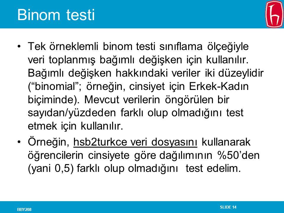 SLIDE 14 BBY208 Binom testi Tek örneklemli binom testi sınıflama ölçeğiyle veri toplanmış bağımlı değişken için kullanılır. Bağımlı değişken hakkındak