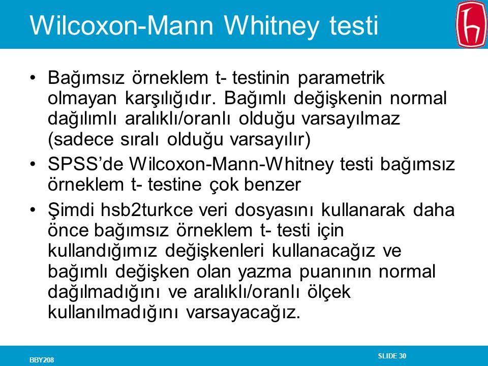 SLIDE 30 BBY208 Wilcoxon-Mann Whitney testi Bağımsız örneklem t- testinin parametrik olmayan karşılığıdır. Bağımlı değişkenin normal dağılımlı aralıkl