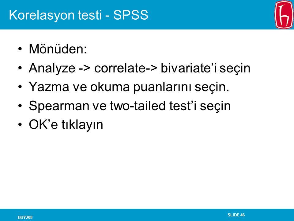 SLIDE 46 BBY208 Korelasyon testi - SPSS Mönüden: Analyze -> correlate-> bivariate'i seçin Yazma ve okuma puanlarını seçin. Spearman ve two-tailed test