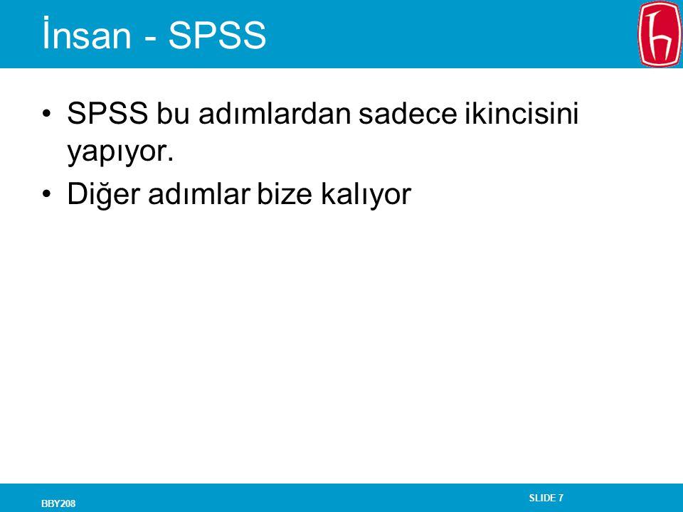 SLIDE 7 BBY208 İnsan - SPSS SPSS bu adımlardan sadece ikincisini yapıyor. Diğer adımlar bize kalıyor