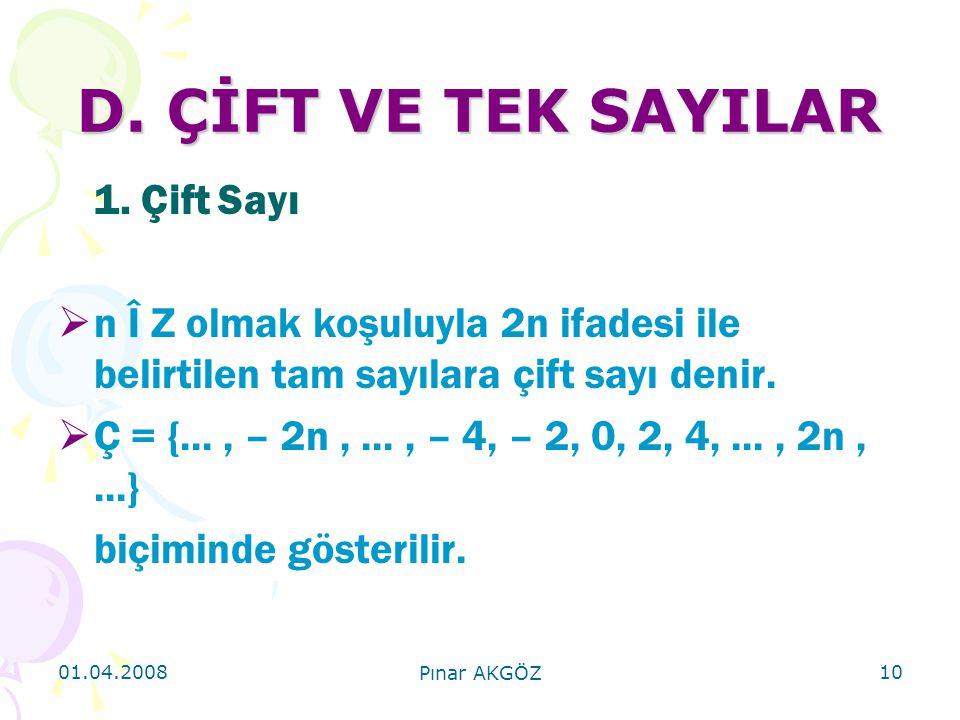 01.04.2008 Pınar AKGÖZ 10 D. ÇİFT VE TEK SAYILAR 1. Çift Sayı  n Î Z olmak koşuluyla 2n ifadesi ile belirtilen tam sayılara çift sayı denir.  Ç = {.