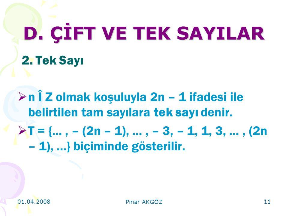 01.04.2008 Pınar AKGÖZ 11 D. ÇİFT VE TEK SAYILAR 2. Tek Sayı  n Î Z olmak koşuluyla 2n – 1 ifadesi ile belirtilen tam sayılara tek sayı denir.  T =