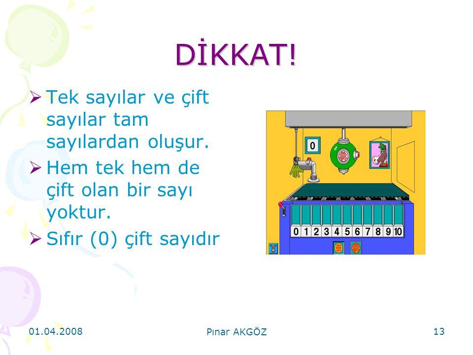 01.04.2008 Pınar AKGÖZ 13 DİKKAT!  Tek sayılar ve çift sayılar tam sayılardan oluşur.  Hem tek hem de çift olan bir sayı yoktur.  Sıfır (0) çift sa