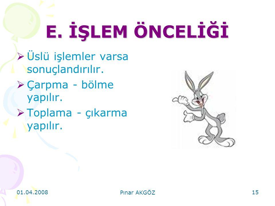 01.04.2008 Pınar AKGÖZ 15 E. İŞLEM ÖNCELİĞİ  Üslü işlemler varsa sonuçlandırılır.  Çarpma - bölme yapılır.  Toplama - çıkarma yapılır.