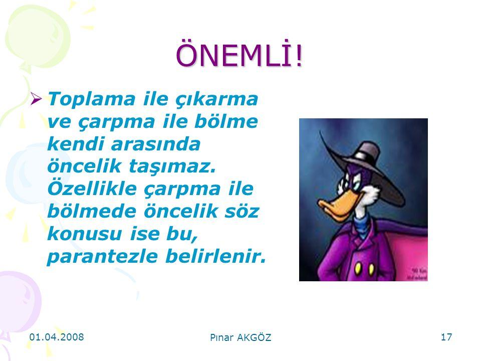 01.04.2008 Pınar AKGÖZ 17 ÖNEMLİ!  Toplama ile çıkarma ve çarpma ile bölme kendi arasında öncelik taşımaz. Özellikle çarpma ile bölmede öncelik söz k