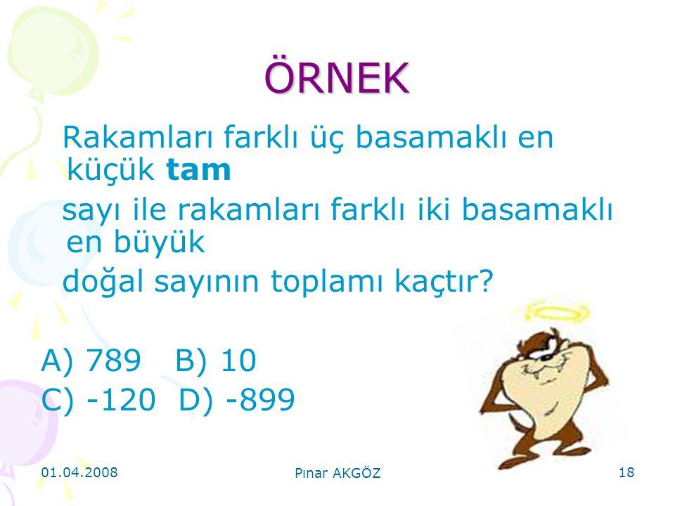 01.04.2008 Pınar AKGÖZ 18 ÖRNEK Rakamları farklı üç basamaklı en küçük tam sayı ile rakamları farklı iki basamaklı en büyük doğal sayının toplamı kaçt