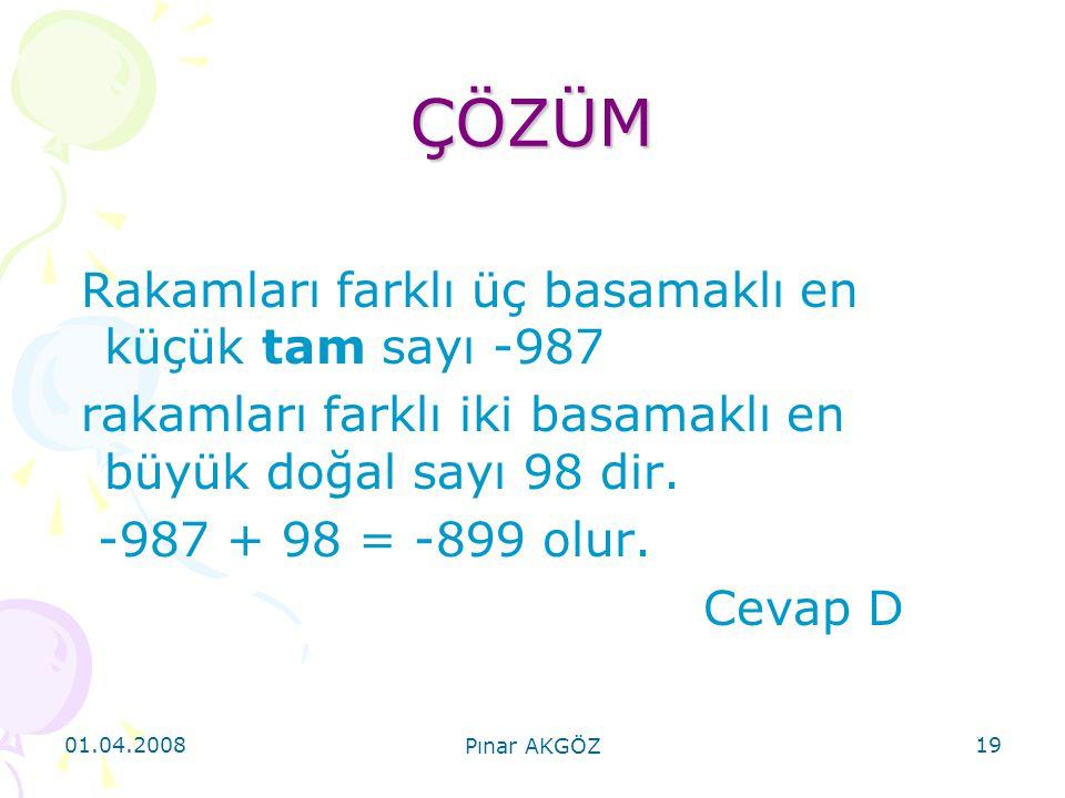 01.04.2008 Pınar AKGÖZ 19 ÇÖZÜM Rakamları farklı üç basamaklı en küçük tam sayı -987 rakamları farklı iki basamaklı en büyük doğal sayı 98 dir. -987 +